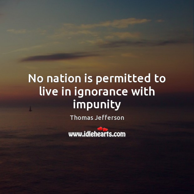 No nation is permitted to live in ignorance with impunity Image
