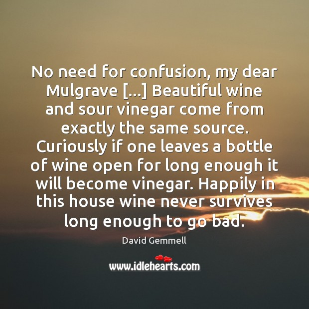 No need for confusion, my dear Mulgrave […] Beautiful wine and sour vinegar David Gemmell Picture Quote