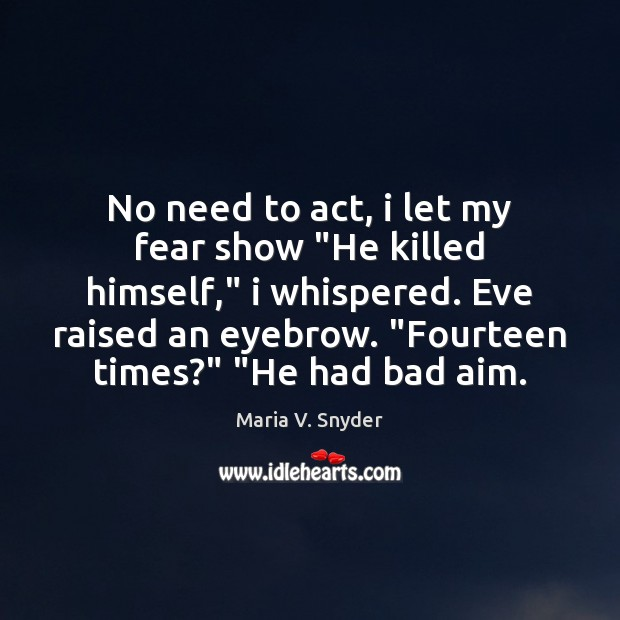 """No need to act, i let my fear show """"He killed himself,"""" Maria V. Snyder Picture Quote"""