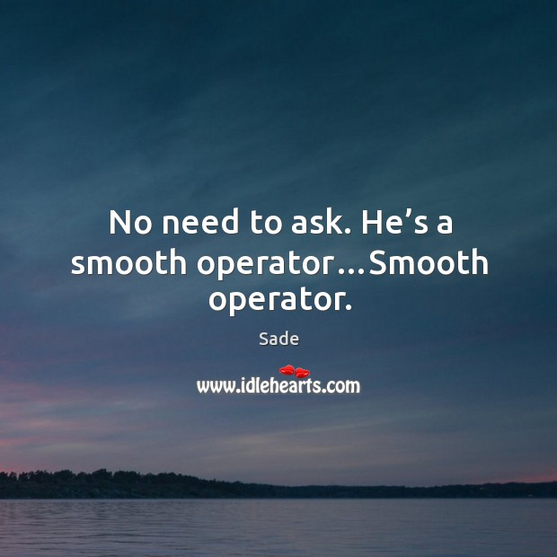 No need to ask. He's a smooth operator…smooth operator. Sade Picture Quote