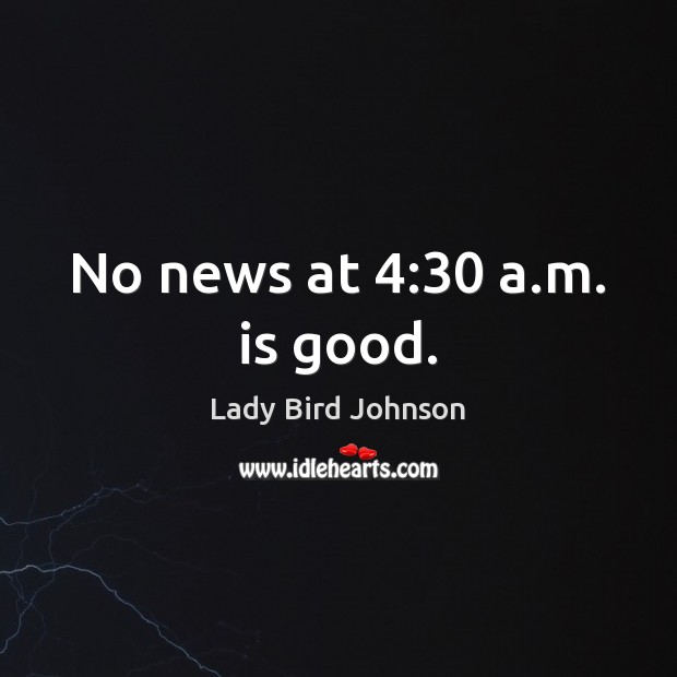 No news at 4:30 a.m. is good. Lady Bird Johnson Picture Quote