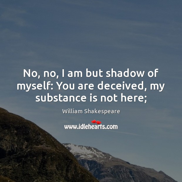 No, no, I am but shadow of myself: You are deceived, my substance is not here; Image