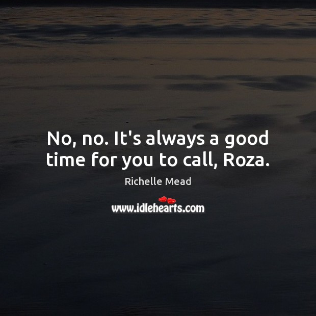No, no. It's always a good time for you to call, Roza. Image