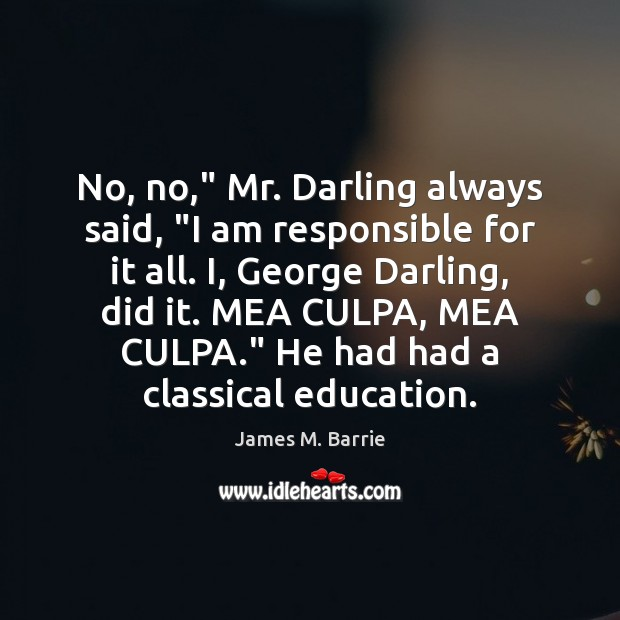"""Image, No, no,"""" Mr. Darling always said, """"I am responsible for it all."""