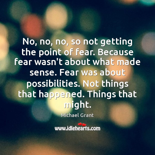 No, no, no, so not getting the point of fear. Because fear Image