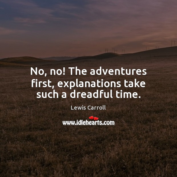 No, no! The adventures first, explanations take such a dreadful time. Lewis Carroll Picture Quote