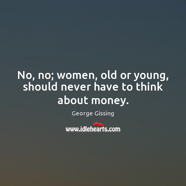 No, no; women, old or young, should never have to think about money. George Gissing Picture Quote