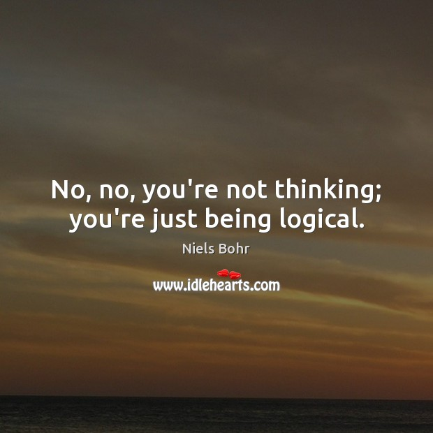 No, no, you're not thinking; you're just being logical. Image