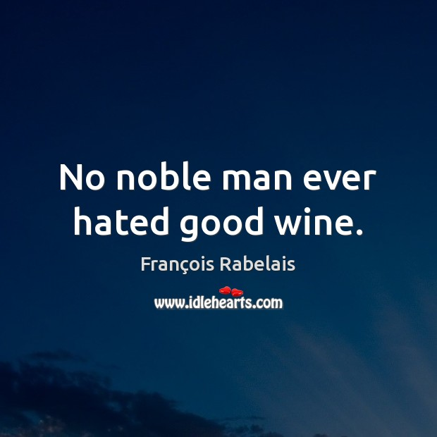 No noble man ever hated good wine. Image