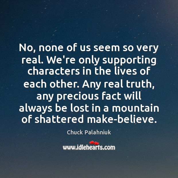 No, none of us seem so very real. We're only supporting characters Image