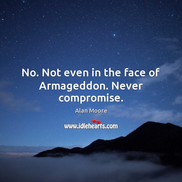 No. Not even in the face of Armageddon. Never compromise. Alan Moore Picture Quote