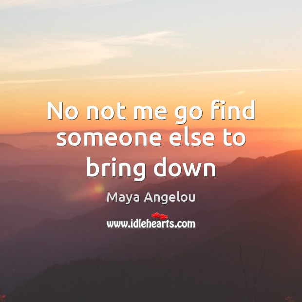 No not me go find someone else to bring down Maya Angelou Picture Quote