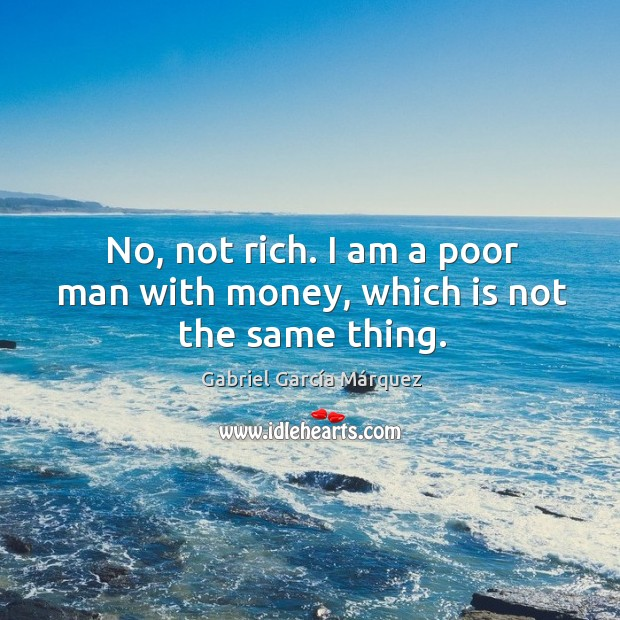 No, not rich. I am a poor man with money, which is not the same thing. Image