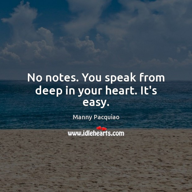No notes. You speak from deep in your heart. It's easy. Manny Pacquiao Picture Quote
