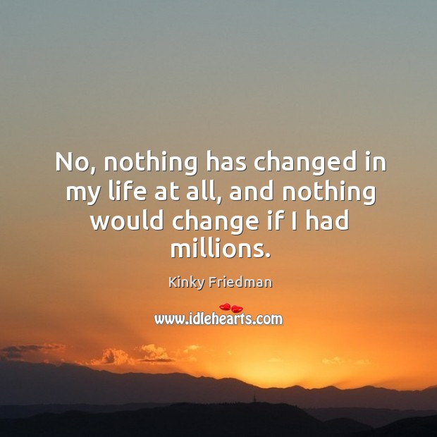 No, nothing has changed in my life at all, and nothing would change if I had millions. Image