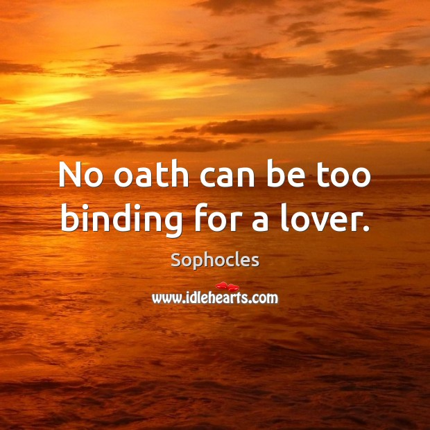 No oath can be too binding for a lover. Sophocles Picture Quote