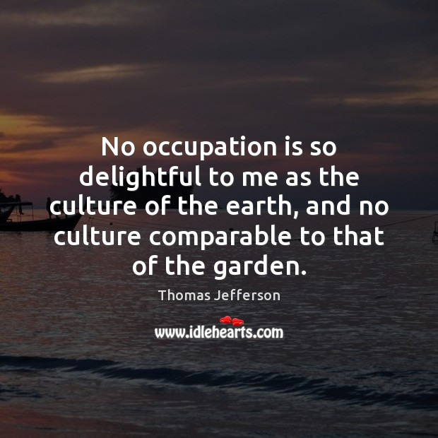 Image, No occupation is so delightful to me as the culture of the