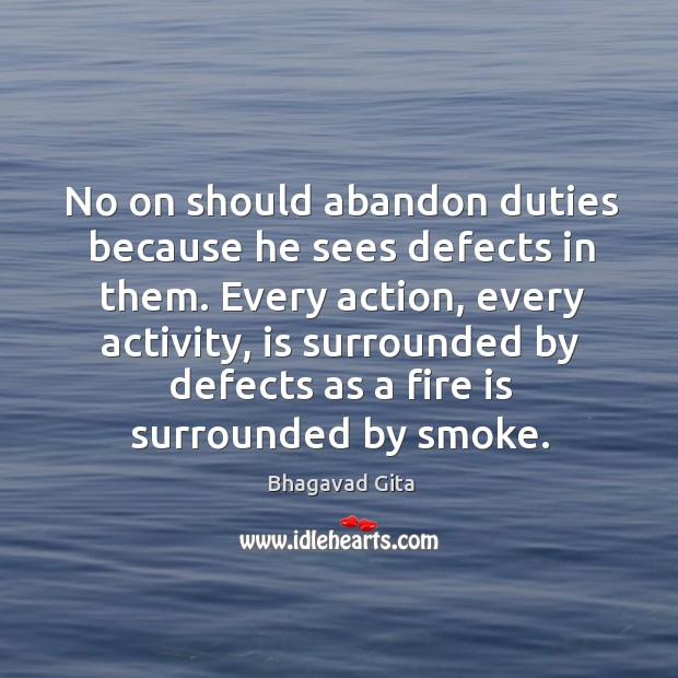 No on should abandon duties because he sees defects in them. Every action Bhagavad Gita Picture Quote