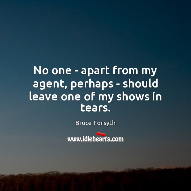 No one – apart from my agent, perhaps – should leave one of my shows in tears. Bruce Forsyth Picture Quote