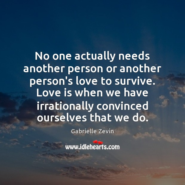 No one actually needs another person or another person's love to survive. Gabrielle Zevin Picture Quote