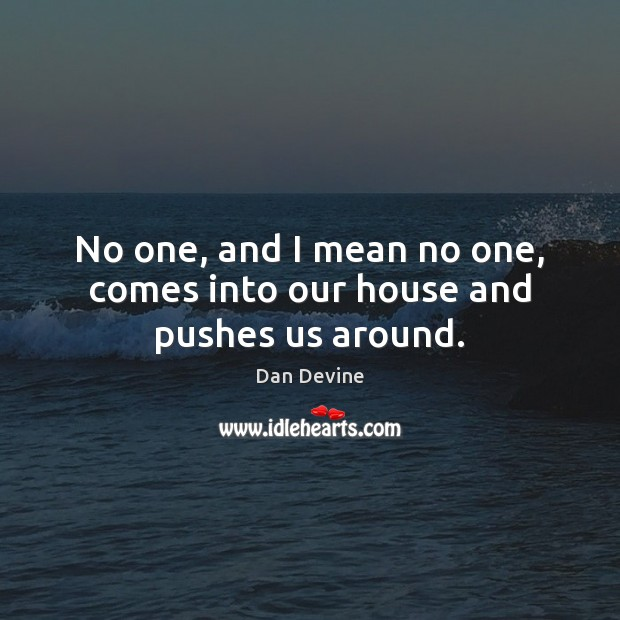 No one, and I mean no one, comes into our house and pushes us around. Image