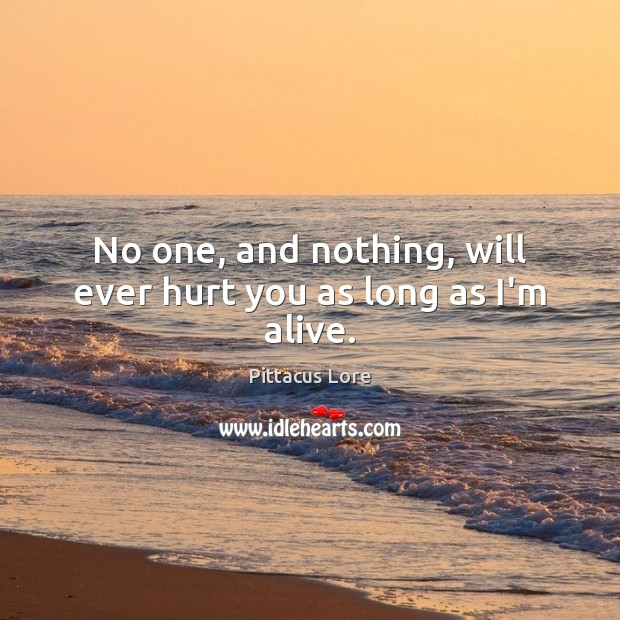No one, and nothing, will ever hurt you as long as I'm alive. Pittacus Lore Picture Quote