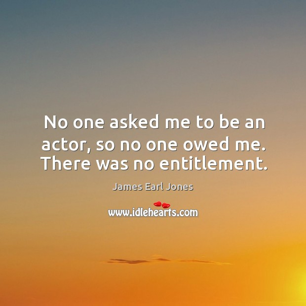 No one asked me to be an actor, so no one owed me. There was no entitlement. James Earl Jones Picture Quote