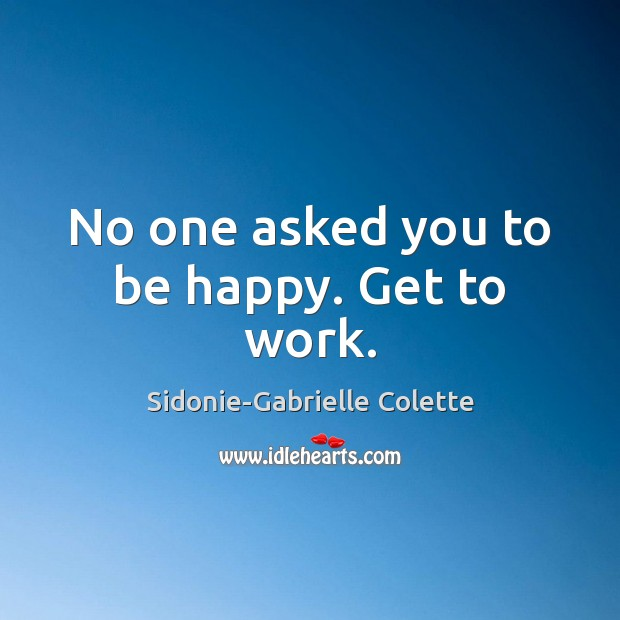 No one asked you to be happy. Get to work. Sidonie-Gabrielle Colette Picture Quote