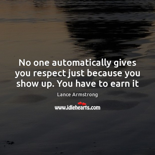 No one automatically gives you respect just because you show up. You have to earn it Lance Armstrong Picture Quote