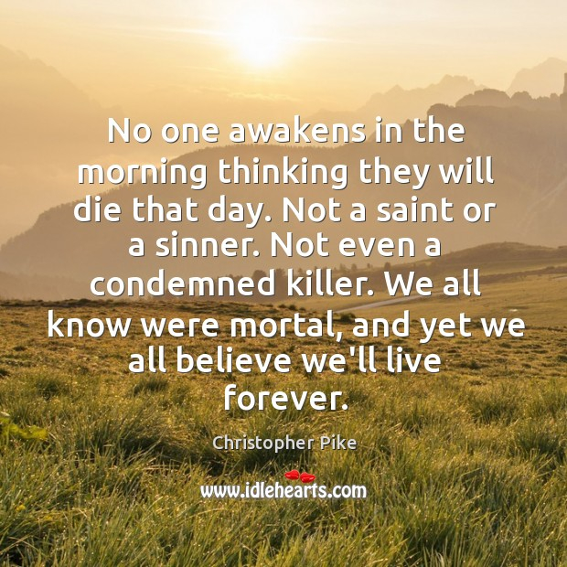 No one awakens in the morning thinking they will die that day. Christopher Pike Picture Quote