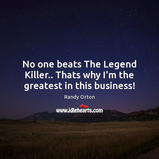 Image, No one beats The Legend Killer.. Thats why I'm the greatest in this business!