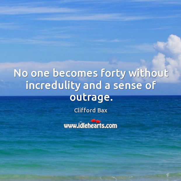 No one becomes forty without incredulity and a sense of outrage. Image