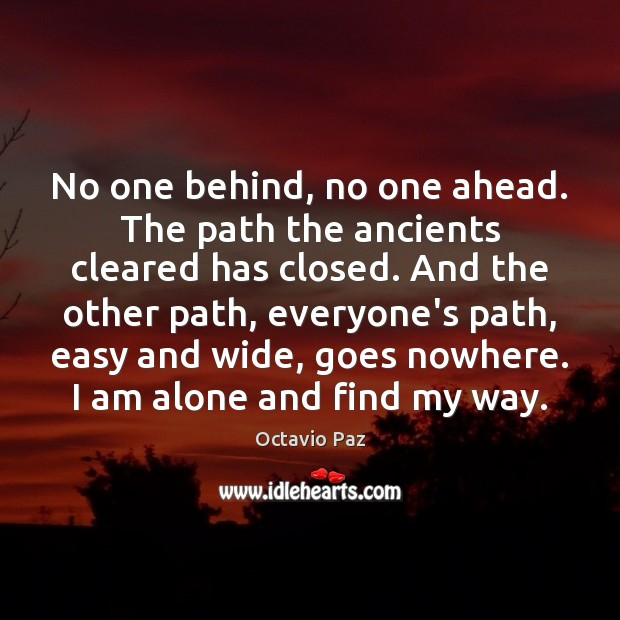 No one behind, no one ahead. The path the ancients cleared has Octavio Paz Picture Quote