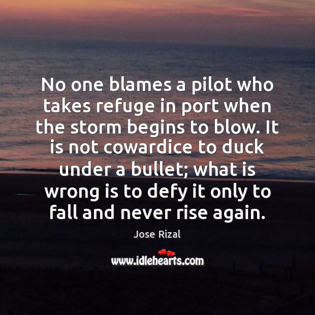No one blames a pilot who takes refuge in port when the Jose Rizal Picture Quote