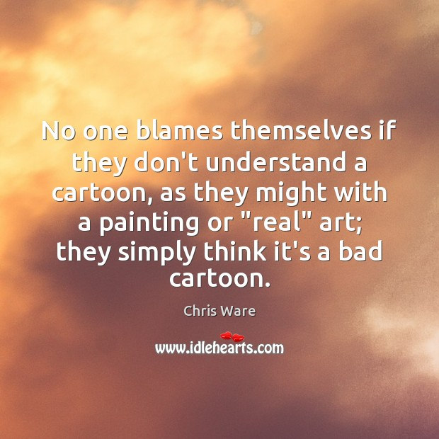 No one blames themselves if they don't understand a cartoon, as they Image