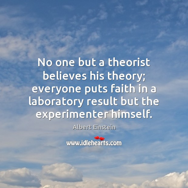 Image, No one but a theorist believes his theory; everyone puts faith in