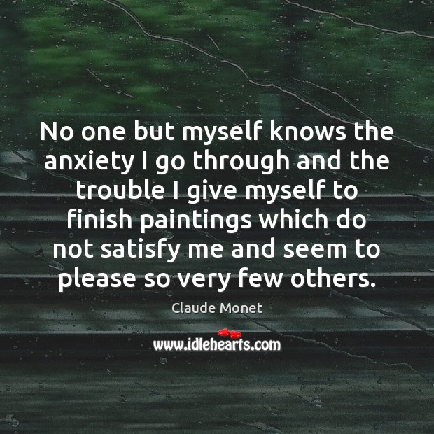 No one but myself knows the anxiety I go through and the Claude Monet Picture Quote