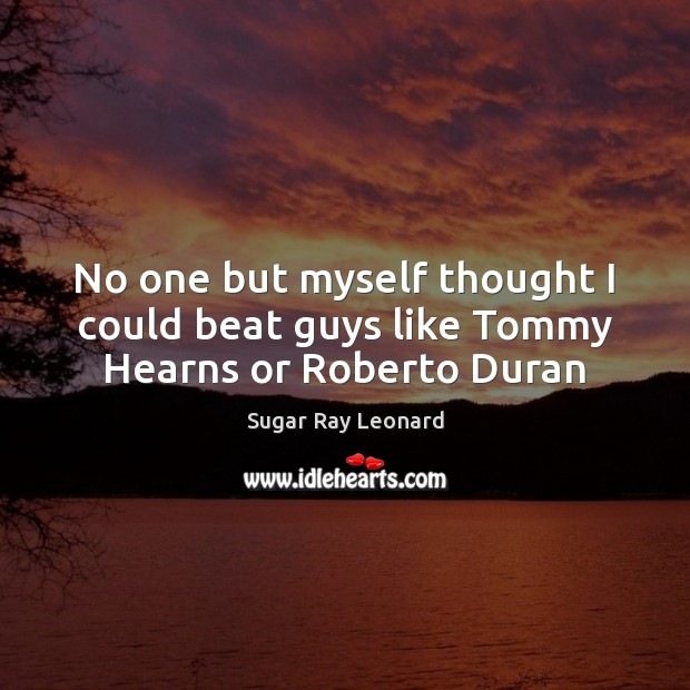 No one but myself thought I could beat guys like Tommy Hearns or Roberto Duran Image