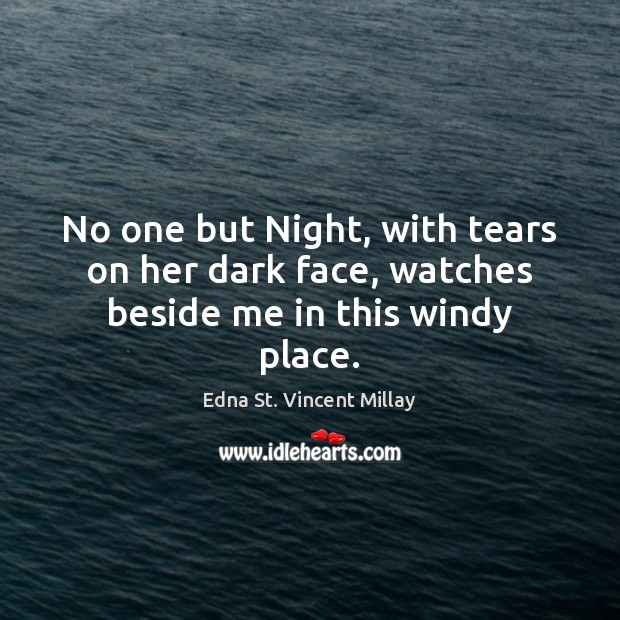 No one but Night, with tears on her dark face, watches beside me in this windy place. Edna St. Vincent Millay Picture Quote