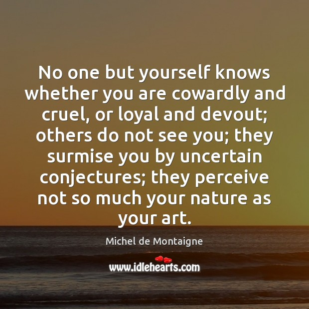 Image, No one but yourself knows whether you are cowardly and cruel, or