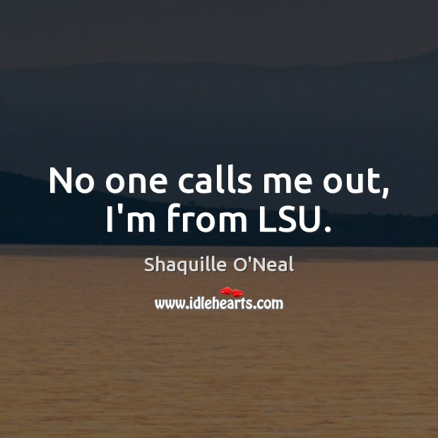 Image, No one calls me out, I'm from LSU.