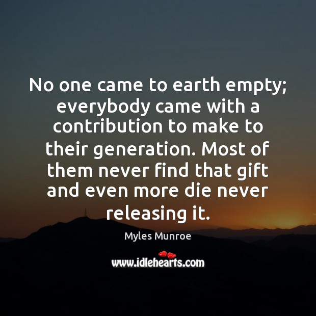 No one came to earth empty; everybody came with a contribution to Myles Munroe Picture Quote