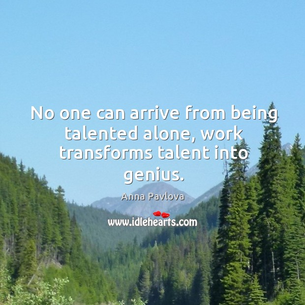 No one can arrive from being talented alone, work transforms talent into genius. Anna Pavlova Picture Quote