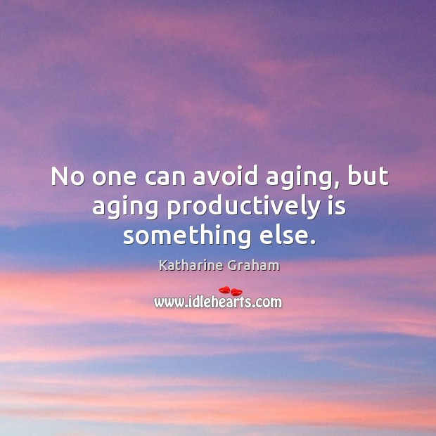 No one can avoid aging, but aging productively is something else. Katharine Graham Picture Quote