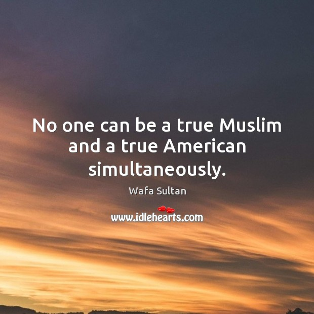 No one can be a true Muslim and a true American simultaneously. Wafa Sultan Picture Quote