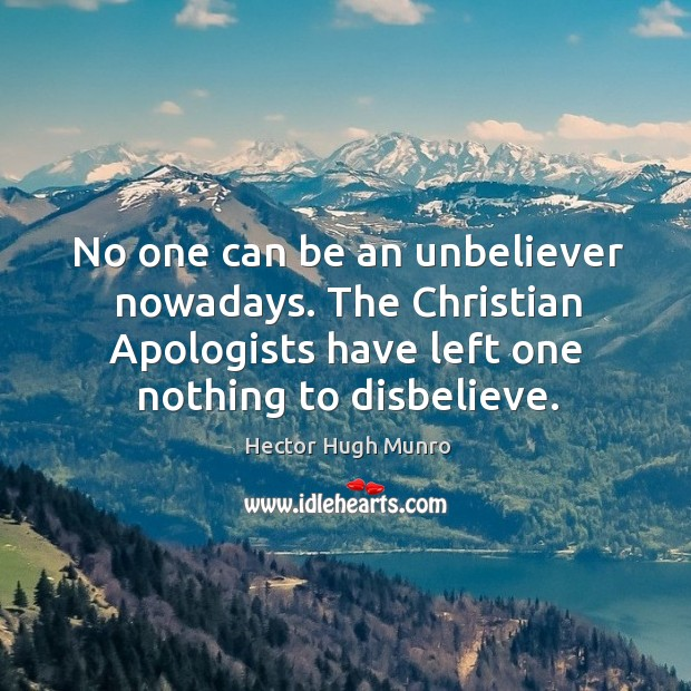 No one can be an unbeliever nowadays. The christian apologists have left one nothing to disbelieve. Image