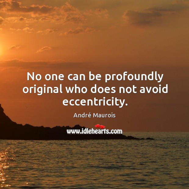 No one can be profoundly original who does not avoid eccentricity. Image