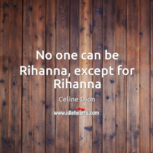 No one can be Rihanna, except for Rihanna Celine Dion Picture Quote