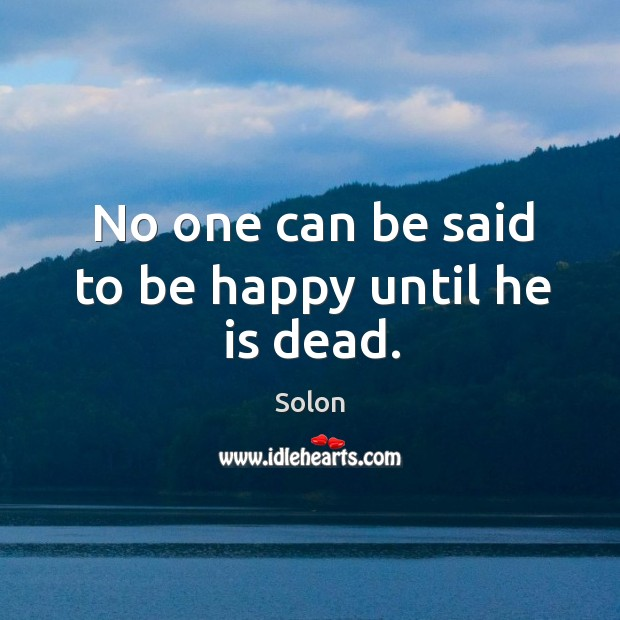 No one can be said to be happy until he is dead. Image