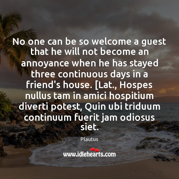 No one can be so welcome a guest that he will not Plautus Picture Quote